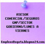 ASESOR COMERCIAL/SEGUROS GNP/SECTOR GOBIERNO/LUNES A VIERNES