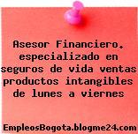 Asesor Financiero. especializado en seguros de vida ventas productos intangibles de lunes a viernes
