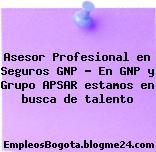 Asesor Profesional en Seguros GNP – En GNP y Grupo APSAR estamos en busca de talento