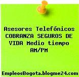 Asesores Telefónicos COBRANZA SEGUROS DE VIDA Medio tiempo AM/PM