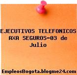 EJECUTIVOS TELEFONICOS AXA SEGUROS-03 de Julio