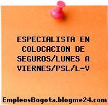 ESPECIALISTA EN COLOCACION DE SEGUROS/LUNES A VIERNES/PSL/L-V