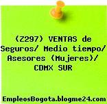 (Z297) VENTAS de Seguros/ Medio tiempo/ Asesores (Mujeres)/ CDMX SUR