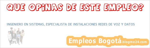 INGENIERO EN SISTEMAS, ESPECIALISTA DE INSTALACIONES REDES DE VOZ Y DATOS