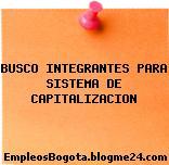 BUSCO INTEGRANTES PARA SISTEMA DE CAPITALIZACION