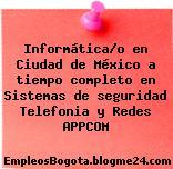 Informática/o en Ciudad de México a tiempo completo en Sistemas de seguridad Telefonia y Redes APPCOM