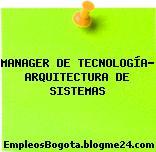 MANAGER DE TECNOLOGÍA- ARQUITECTURA DE SISTEMAS
