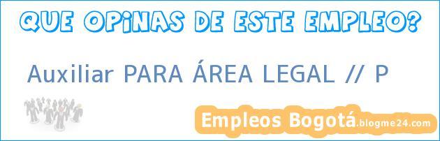 Auxiliar PARA ÁREA LEGAL // P