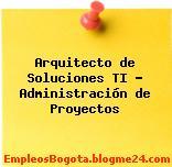 Arquitecto de Soluciones TI – Administración de Proyectos