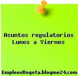 Asuntos regulatorios Lunes a Viernes