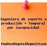 Ingeniero de soporte a producción – Temporal por incapacidad
