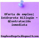 Oferta de empleo: Intérprete Bilingüe – ¡Contratación inmediata