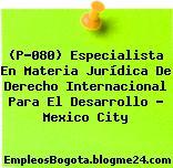 (P-080) Especialista En Materia Jurídica De Derecho Internacional Para El Desarrollo – Mexico City