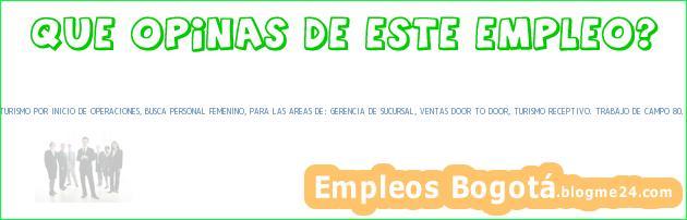 EMPRESA TRANSPORTADORA DE TURISMO POR INICIO DE OPERACIONES, BUSCA PERSONAL FEMENINO, PARA LAS AREAS DE: GERENCIA DE SUCURSAL, VENTAS DOOR TO DOOR, TURISMO RECEPTIVO. TRABAJO DE CAMPO 80. – Cholula (Puebla)