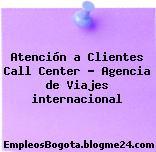 Atención a Clientes Call Center – Agencia de Viajes internacional