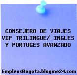 CONSEJERO DE VIAJES VIP TRILINGUE/ INGLES Y PORTUGES AVANZADO