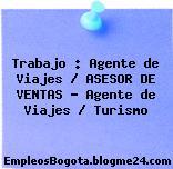 Trabajo : Agente de Viajes / ASESOR DE VENTAS – Agente de Viajes / Turismo