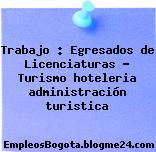 Trabajo : Egresados de Licenciaturas – Turismo hoteleria administración turistica
