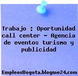 Trabajo : Oportunidad call center – Agencia de eventos turismo y publicidad