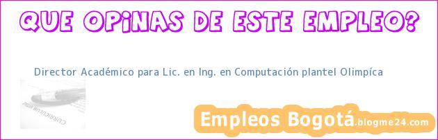 Director Académico para Lic. en Ing. en Computación – plantel Olimpíca