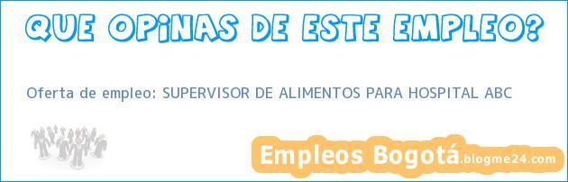 Oferta de empleo: SUPERVISOR DE ALIMENTOS PARA HOSPITAL ABC