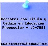 Docentes con Título y Cédula en Educación Preescolar – [Q-708]