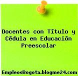 Docentes con Título y Cédula en Educación Preescolar