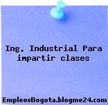 Ing. Industrial Para impartir clases