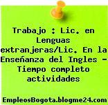 Trabajo : Lic. en Lenguas extranjeras/Lic. En la Enseñanza del Ingles – Tiempo completo actividades