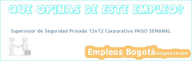 Supervisor de Seguridad Privada 12×12 Corporativo PAGO SEMANAL