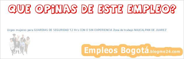 Urgen mujeres para GUARDIAS DE SEGURIDAD 12 Hrs CON O SIN EXPERIENCIA Zona de trabajo NAUCALPAN DE JUAREZ