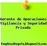 Gerente de Operaciones Vigilancia y Seguridad Privada
