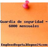 Guardia de seguridad – 6000 mensuales