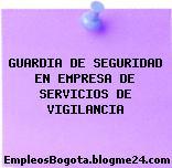 GUARDIA DE SEGURIDAD EN EMPRESA DE SERVICIOS DE VIGILANCIA