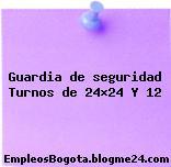 Guardia de seguridad Turnos de 24×24 Y 12
