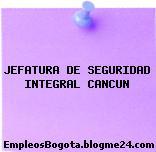 JEFATURA DE SEGURIDAD INTEGRAL CANCUN