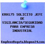 KRH175 SOLICITO JEFE DE VIGILANCIA/SEGURIDAD PARA EMPRESA INDUSTRIAL