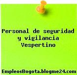 Personal de seguridad y vigilancia Vespertino