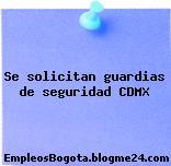 Se solicitan guardias de seguridad CDMX