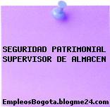 SEGURIDAD PATRIMONIAL SUPERVISOR DE ALMACEN