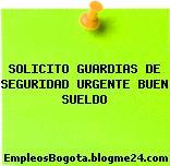 SOLICITO GUARDIAS DE SEGURIDAD URGENTE BUEN SUELDO