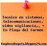 Tecnico en sistemas, telecomunicaciones, video vigilancia,. – En Playa del Carmen
