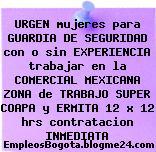 URGEN mujeres para GUARDIA DE SEGURIDAD con o sin EXPERIENCIA trabajar en la COMERCIAL MEXICANA ZONA de TRABAJO SUPER COAPA y ERMITA 12 x 12 hrs contratacion INMEDIATA