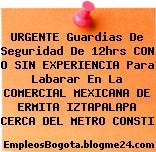 URGENTE Guardias De Seguridad De 12hrs CON O SIN EXPERIENCIA Para Labarar En La COMERCIAL MEXICANA DE ERMITA IZTAPALAPA CERCA DEL METRO CONSTI